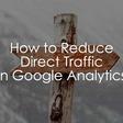 16 Ways to Reduce Direct Traffic in Google Analytics