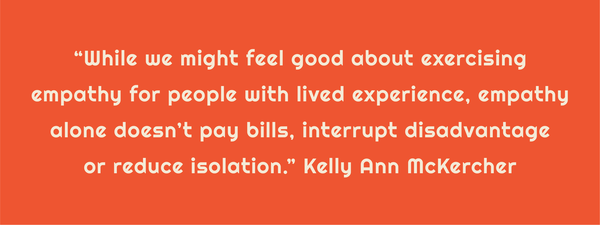 "Text: ""While we might feel good about exercising empathy for people with lived experience, empathy alone doesn't pay bills, interrupt disadvantage or reduce isolation."" Kelly Ann McKercher"