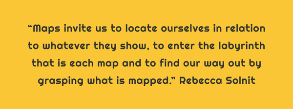 "Text: ""Maps invite us to locate ourselves in relation to whatever they show, to enter the labyrinth that is each map and to find our way our by grasping what is mapped."" Rebecca Solnit"