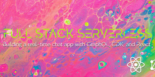 Full Stack Serverless - Building a Real-time Chat App with GraphQL, CDK, AppSync, and React