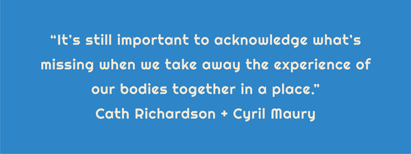 "Text: ""It's still important to acknowledge what's missing when we take away the experience of our bodies together in a place."" Cath Richardson and Cyril Maury"