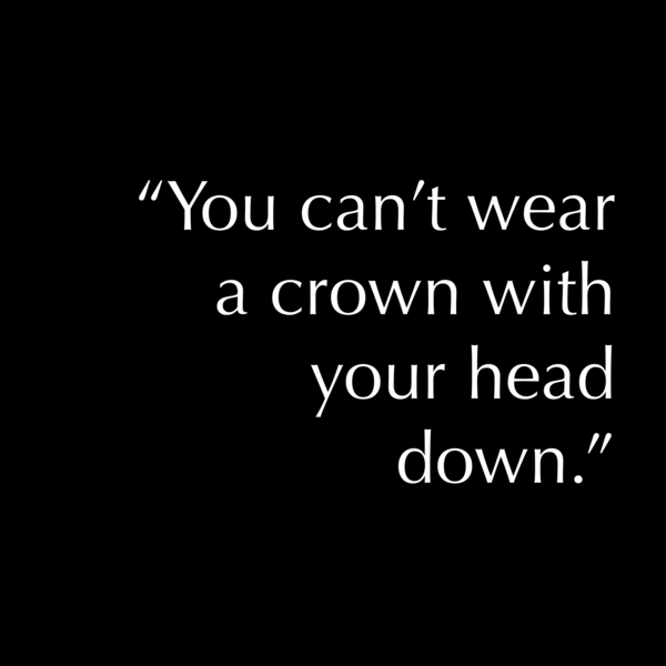 """You can't wear a crown with your head down."""