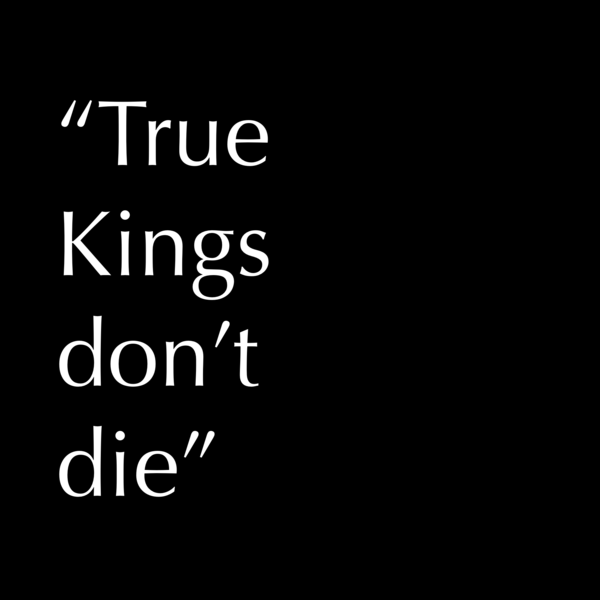 """True Kings don't (never) die."""