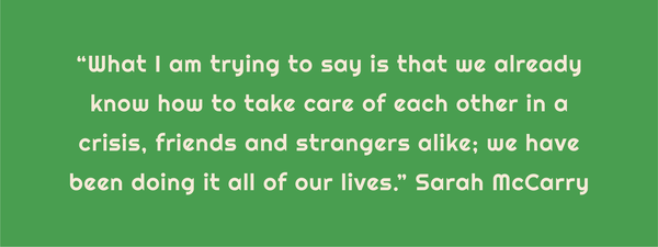 """What I am trying to say is that we already know how to take care of each other in a crisis, friends and strangers alike; we have been doing it all of our lives."" Sarah McCarry"