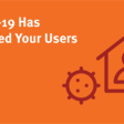 COVID-19 Has Changed Your Users