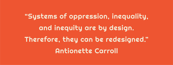 """Text: """"Systems of oppression, inequality, and inequity are by design. Therefore, they can be redesigned."""" Antionette Carroll"""