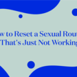How to Reset a Sexual Routine That's Just Not Working