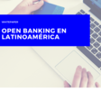 Open Banking en Latinoamérica: Whitepaper