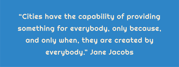 "Text: ""Cities have the capability of providing something for everybody, only because, and only when, they are created by everybody."" Jane Jacobs"