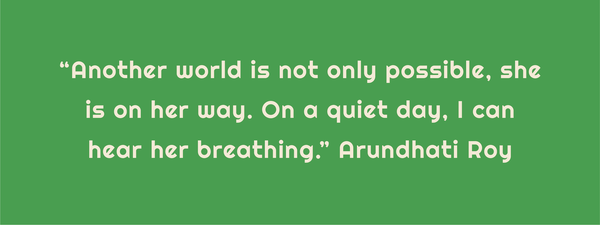 "Text: ""Another world is not only possible, she is on her way. On a quiet day, I can hear her breathing."" Arundhati Roy."