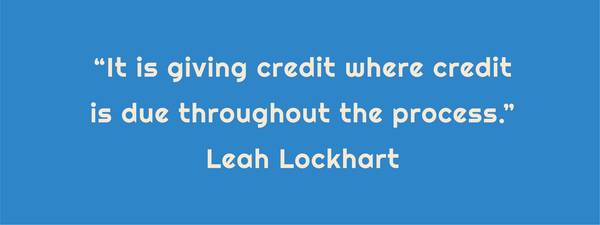 "Text: ""It is giving credit where credit is due throughout the process."" Leah Lockhart"