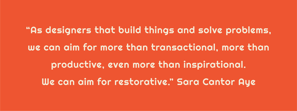 "Text: ""As designers that build things and solve problems, we can aim for more than transactional, more than productive, even more than inspirational. We can aim for restorative."" Sara Cantor Aye"