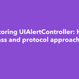 Refactoring UIAlertController: Helper Class And Protocol Approaches