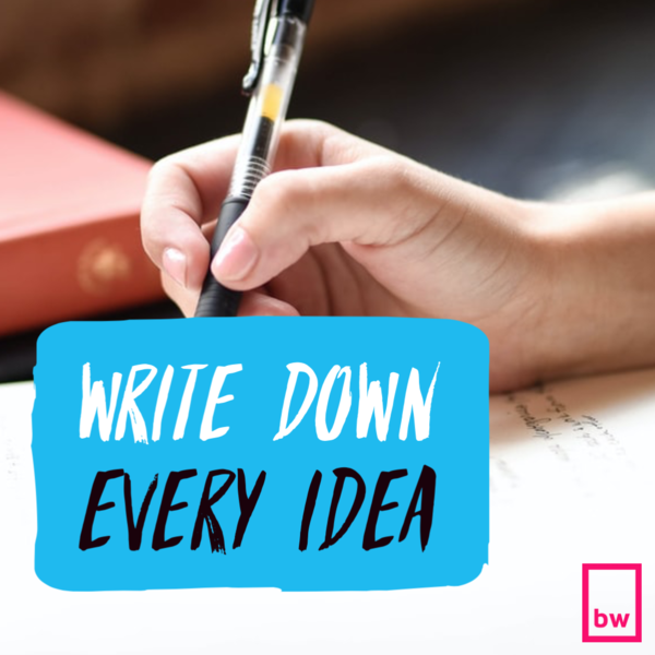 Write down every idea.
