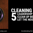 Cleaning House: 5 Leadership Messes to Clean Up Before You Let the Neighbors In