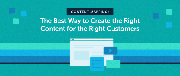 Content Mapping: The Best Way to Create the Right Content for the Right Customers