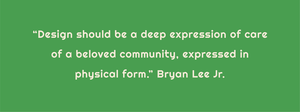 """Text: """"Design should be a deep expression of care of a beloved community, expressed in physical form."""" Bryan Lee Jr."""
