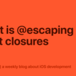 What Is @escaping In Swift Closures