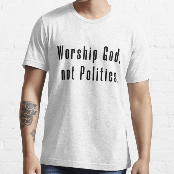 """Worship God, not politics."" T-shirt"