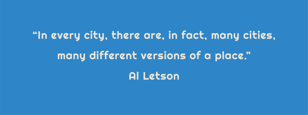 "Text: ""In every city, there are, in fact, many cities, many different versions of a place."" Al Letson"