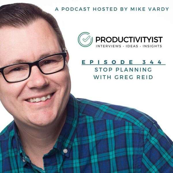 The Productivityist Podcast: A Time Management and Personal Productivity Talk Show | Stop Planning with Greg Reid