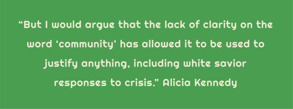 "Text: ""But I would argue that the lack of clarity on the word 'community' has allowed it to be used to justify anything, including white savior responses to crisis."" Alicia Kennedy"