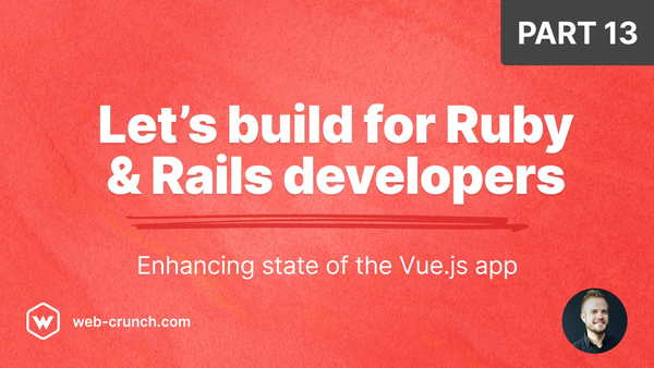 Let's build for Ruby and Rails developers - Part 13 - Enhancing state of the Vue.js app