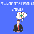 Be a More People Product Manager. We need more people product managers. | by Zeda.io