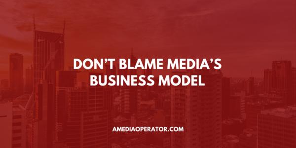 Don't blame media's business model