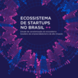 Ecossistema de startups no Brasil: Estudo de caracterização do ecossistema de empreendedorismo de alto impacto brasileiro