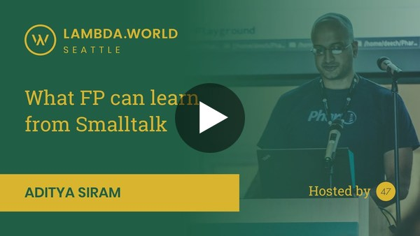Lambda World 2018 - What FP can learn from Smalltalk by Aditya Siram