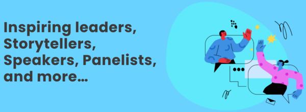 Inspiring leaders, Storytellers, Speakers, Panelists, and more…