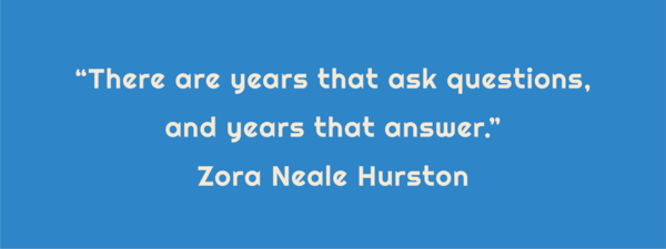 """Text: """"There are years that ask questions, and years that answer."""" Zora Neale Hurston"""