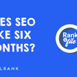 Rank & File: Does SEO Take 6 Months?