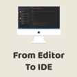 From Editor to IDE