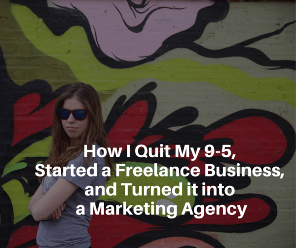 How I Quit My 9-5, Started a Freelance Business, and Turned it into a Marketing Agency