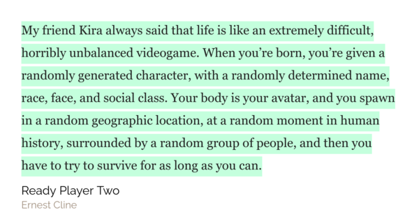 Quote taken from the latest book I binged :) I've always said, life is a video game - we've just got to figure out how to survive, level up and win the game of life!