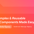 Epoxy—Build Declarative & Reusable UI Components