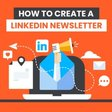 How to Create a LinkedIn Newsletter (and Why They Matter)