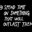 Spend time on something that will outlast them