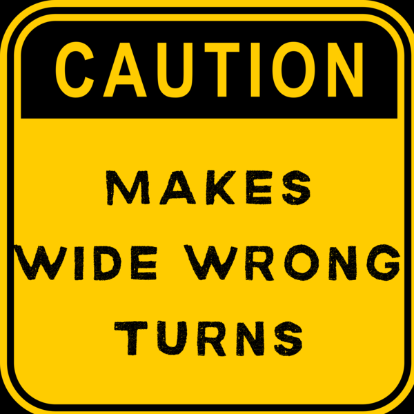 CAUTION: MAKES WIDE WRONG TURNS
