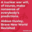 """""""A nuclear war will, of course, make nonsense of everybody's predictions."""""""