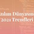 Yazılım Dünyasında 2021 Trendleri