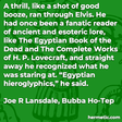 """""""A thrill, like a shot of good booze, ran through Elvis. He had once been a fanatic reader of ancient and esoteric lore, like The Egyptian Book of the Dead and The Complete Works of H. P. Lovecraft, and straight away he recognized what he was staring at. 'Egyptian hieroglyphics,' he said."""""""