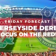 Friday Forecast   Merseyside Derby   Focus on the Reds