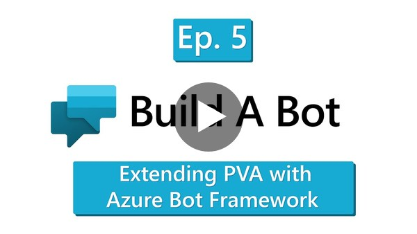 Build-A-Bot - Episode 5 - Extending PVA with Azure Bot Framework