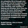 """""""An unhealthy life of thought and feeling will not fail to obstruct the path to higher knowledge. Clear, calm thinking, with stability of feeling and emotion, form here the basis of all work. Nothing should be further removed from the student than an inclination toward a fantastical, excitable life, toward nervousness, exaggeration, and fanaticism."""""""
