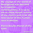 """""""My voyage to the world of Betelgeuse was decreed by a superior consciousness. It is up to me to show myself worthy of the choice and to be the new savior of this human race in decline."""""""