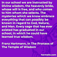 """""""In our school we are instructed by Divine wisdom, the heavenly bride, whose will is free, and who comes to him whom she selects. The mysteries which we know embrace everything that can possibly be known in regard to God, Nature, and Man. Every sage that has ever existed has graduated in our school, in which he could have learned true wisdom."""""""