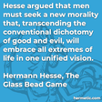 """Hesse argued that men must seek a new morality that, transcending the conventional dichotomy of good and evil, will embrace all extremes of life in one unified vision."""